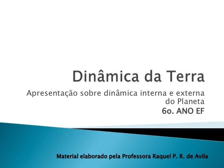 Dinâmica da Terra<br />Apresentação sobre dinâmica interna e externa do Planeta<br />6o. ANO EF <br />Material elaborado p...