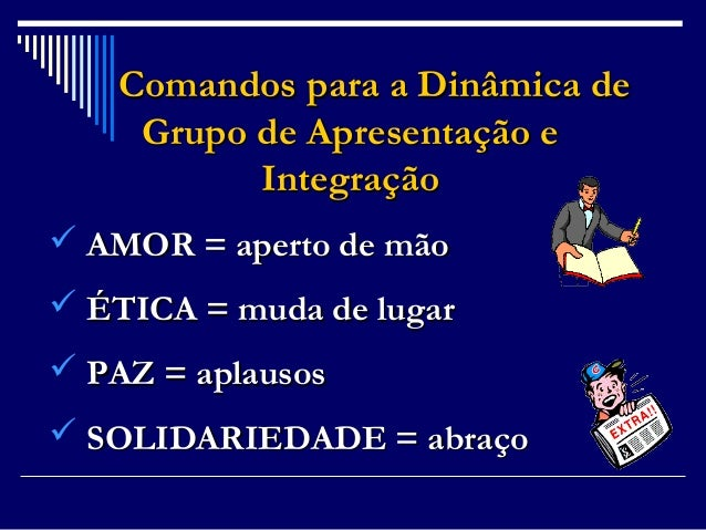 Comandos para a Dinâmica de Grupo de Apresentação e Integração  AMOR = aperto de mão  ÉTICA = muda de lugar  PAZ = apla...