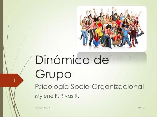 Dinámica deGrupoPsicología Socio-OrganizacionalMylene F. Rivas R.15/05/99Mylene F. Rivas R.1