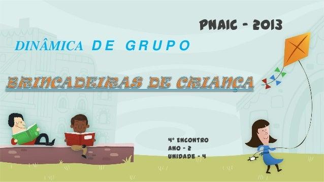 DINÂMICA D E G R U P O 4º Encontro Ano – 2 Unidade – 4 PNAIC – 2013