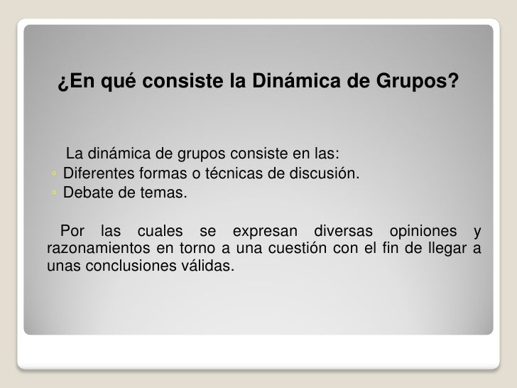 ¿En qué consiste la Dinámica de Grupos?     La dinámica de grupos consiste en las: ◦ Diferentes formas o técnicas de discu...