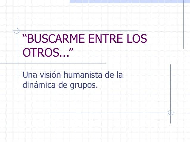 """""""BUSCARME ENTRE LOS OTROS..."""" Una visión humanista de la dinámica de grupos."""