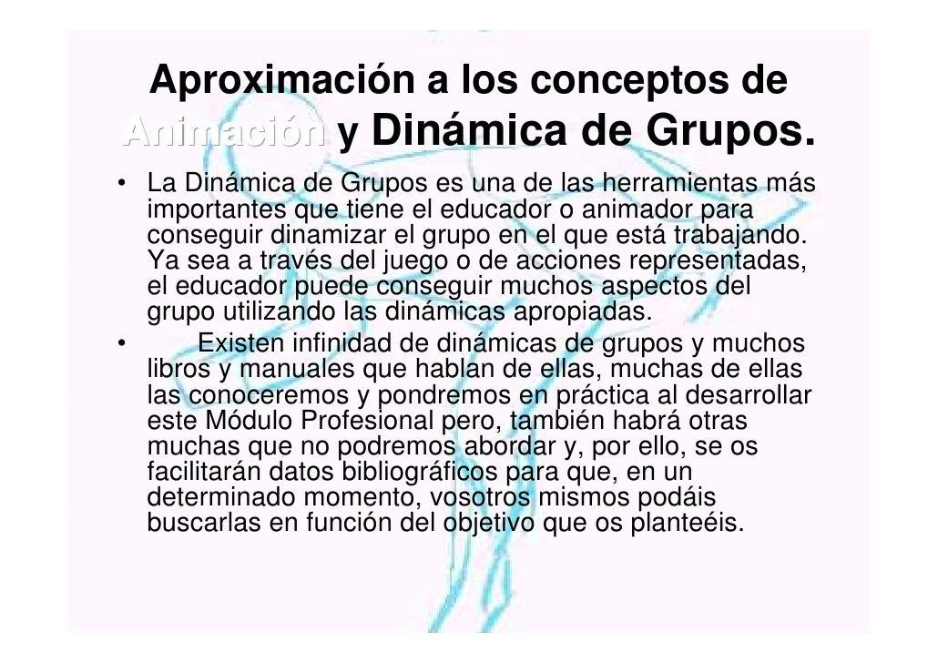 Aproximación a los conceptos de Animación y Dinámica de Grupos. • La Dinámica de Grupos es una de las herramientas más   i...