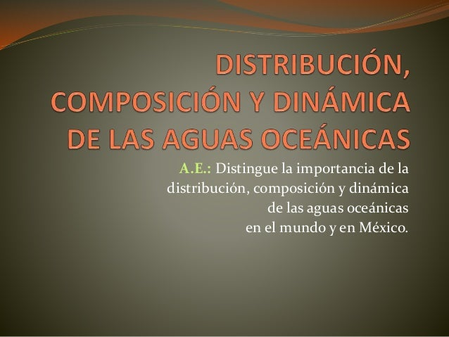 A.E.: Distingue la importancia de la distribución, composición y dinámica de las aguas oceánicas en el mundo y en México.