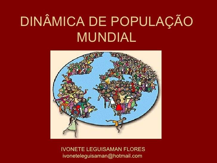 DINÂMICA DE POPULAÇÃO MUNDIAL IVONETE LEGUISAMAN FLORES [email_address]