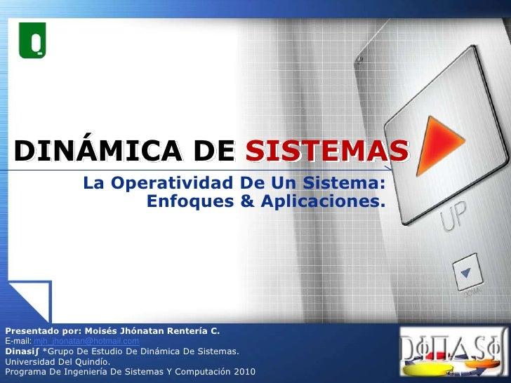 DINÁMICA DE SISTEMAS<br />La Operatividad De Un Sistema: Enfoques & Aplicaciones. <br />Presentado por: Moisés Jhónatan Re...