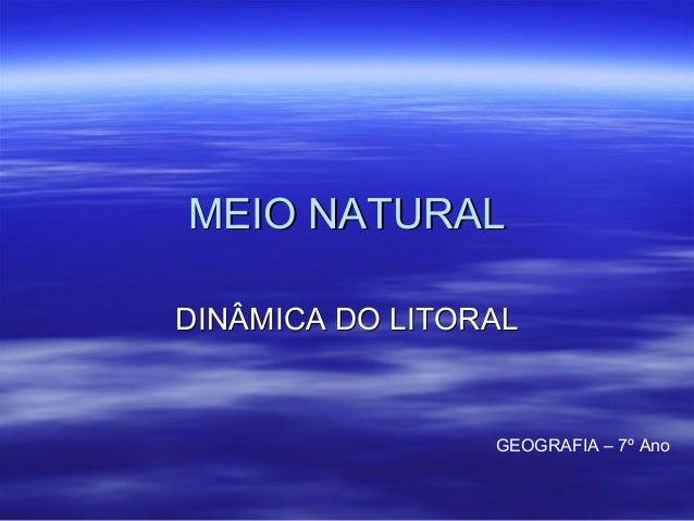 MEIO NATURAL DINÂMICA DO LITORAL  GEOGRAFIA – 7º Ano