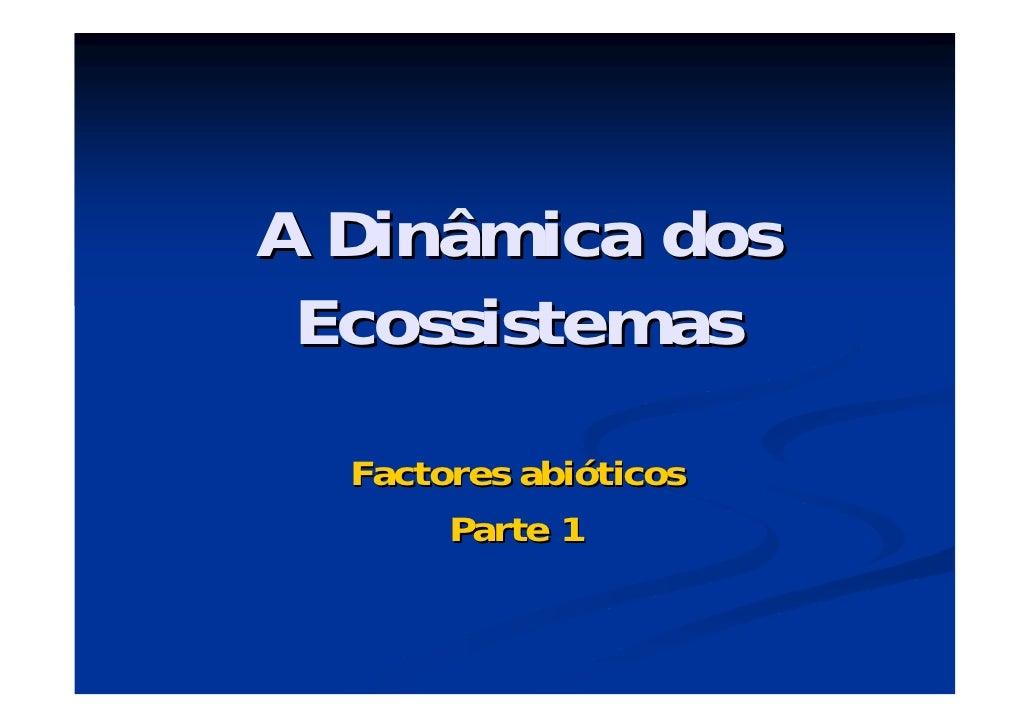 A Dinâmica dos Ecossistemas  Factores abióticos       Parte 1