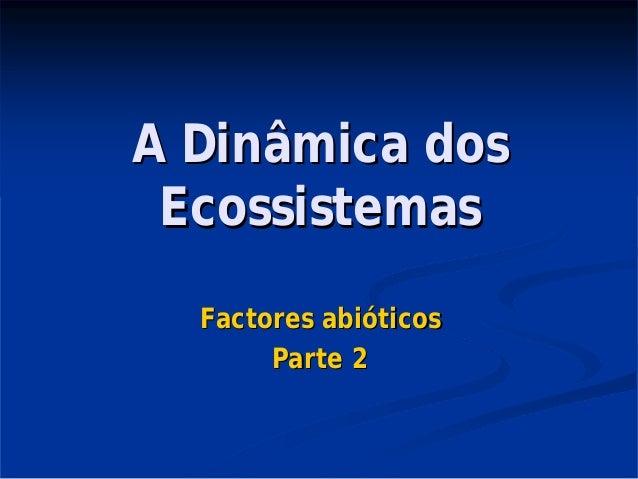 A Dinâmica dosA Dinâmica dos EcossistemasEcossistemas Factores abiFactores abióóticosticos Parte 2Parte 2
