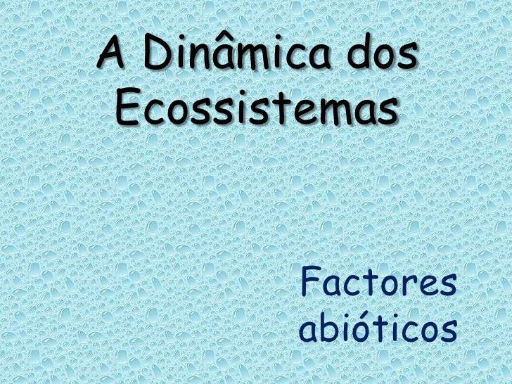A Dinâmica dos Ecossistemas<br />Factores abióticos<br />