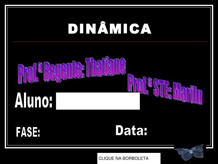 DINÂMICA Prof.ª Regente: Thatiane Prof.ª STE: Marilu Aluno: FASE: Data: