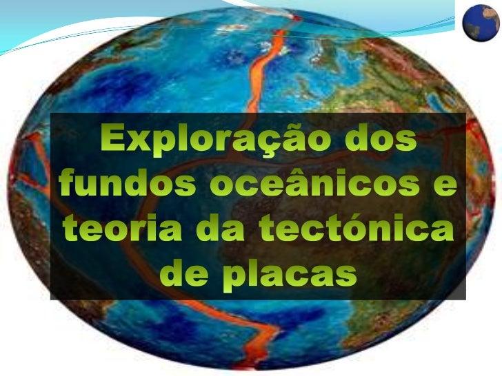 Exploração dos fundos oceânicos e teoria da tectónica de placas<br />