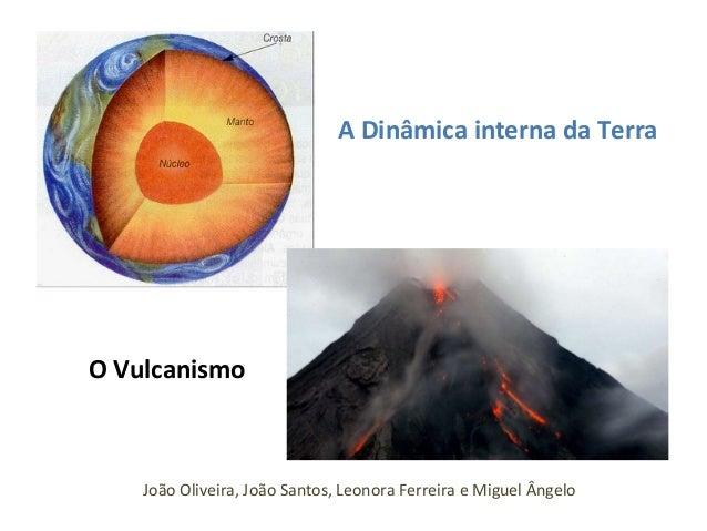A Dinâmica interna da Terra  O Vulcanismo  João Oliveira, João Santos, Leonora Ferreira e Miguel Ângelo