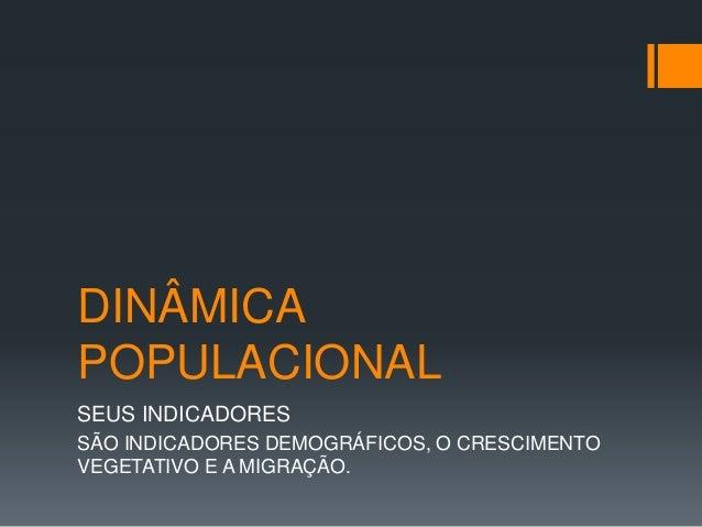 DINÂMICA  POPULACIONAL  SEUS INDICADORES  SÃO INDICADORES DEMOGRÁFICOS, O CRESCIMENTO  VEGETATIVO E A MIGRAÇÃO.