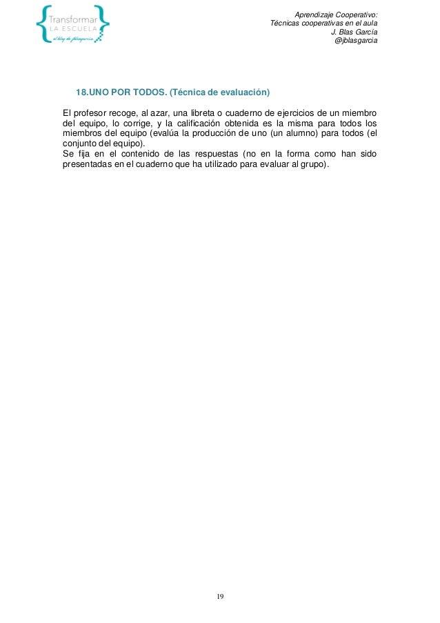 Aprendizaje Cooperativo: Técnicas cooperativas en el aula J. Blas García @jblasgarcia 19 18.UNO POR TODOS. (Técnica de eva...