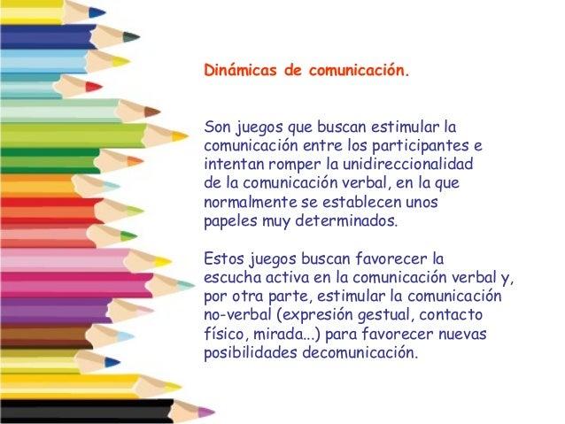 Dinámicas de comunicación. Son juegos que buscan estimular la comunicación entre los participantes e intentan romper la un...