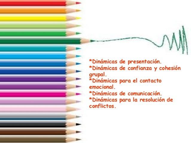 *Dinámicas de presentación. *Dinámicas de confianza y cohesión grupal. *Dinámicas para el contacto emocional. *Dinámicas d...