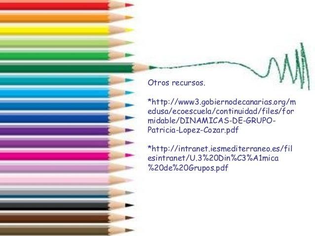 Otros recursos. *http://www3.gobiernodecanarias.org/m edusa/ecoescuela/continuidad/files/for midable/DINAMICAS-DE-GRUPO- P...