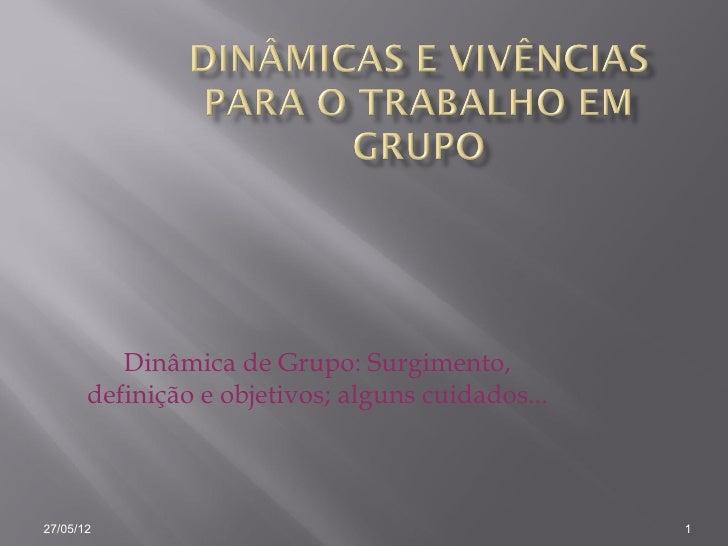 Dinâmica de Grupo: Surgimento,       definição e objetivos; alguns cuidados...27/05/12                                    ...