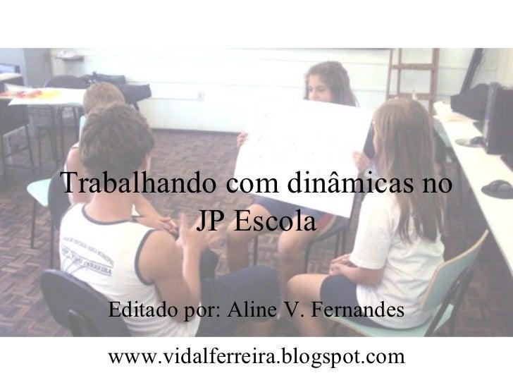 Trabalhando com dinâmicas no          JP Escola   Editado por: Aline V. Fernandes   www.vidalferreira.blogspot.com