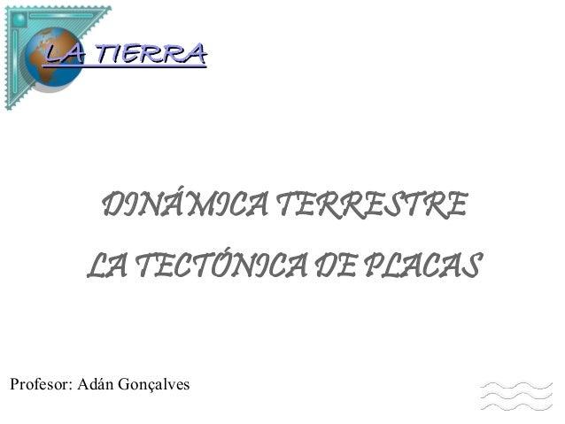 LA TIERRALA TIERRA DINÁMICA TERRESTRE LA TECTÓNICA DE PLACAS Profesor: Adán Gonçalves