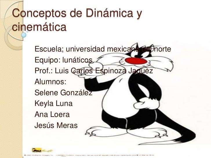 Conceptos de Dinámica ycinemática   Escuela; universidad mexicana del norte   Equipo: lunáticos   Prof.: Luis Carlos Espin...
