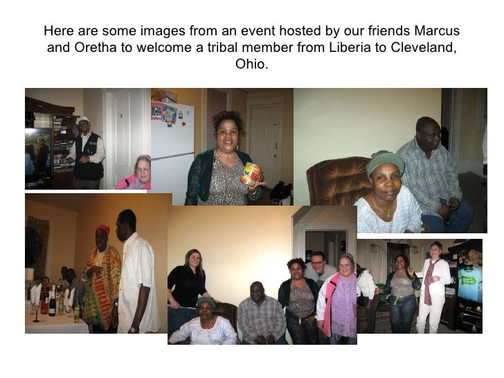 Here are some images from an event hosted by our friends Marcus and Oretha to welcome a tribal member from Liberia to Clev...