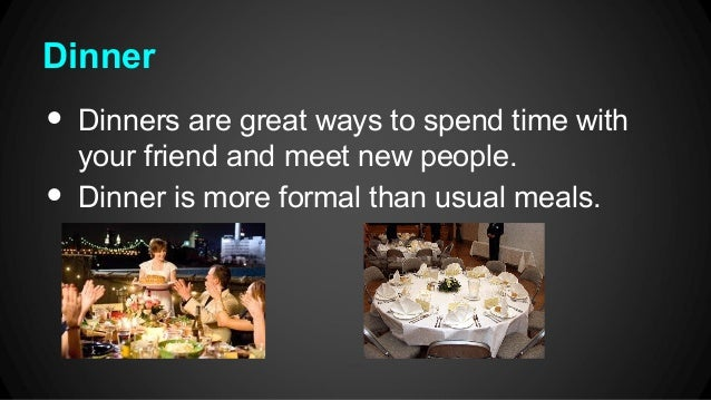 Dinner  • •  Dinners are great ways to spend time with your friend and meet new people. Dinner is more formal than usual m...