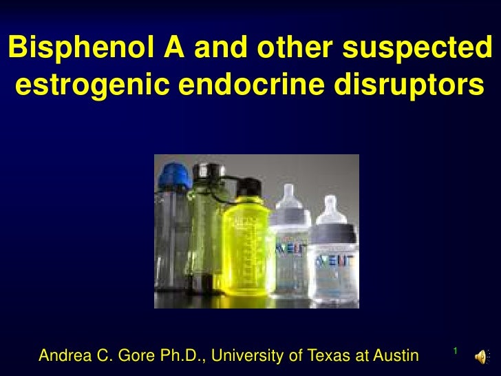 Bisphenol A and other suspected estrogenic endocrine disruptors<br />1<br />Andrea C. Gore Ph.D., University of Texas at A...