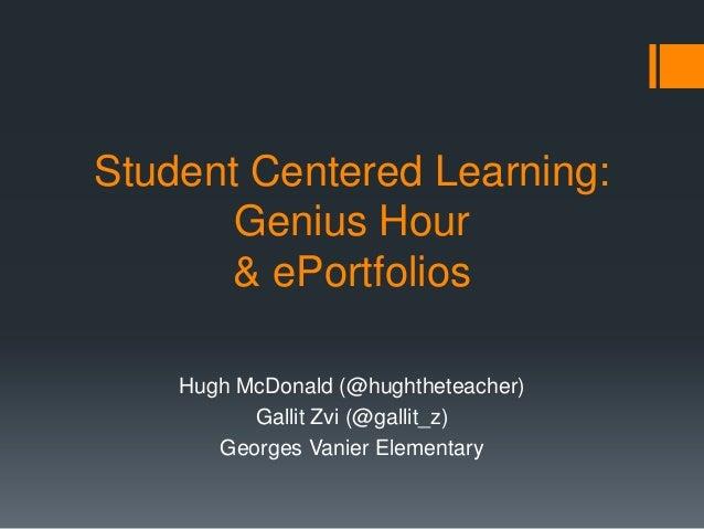 Student Centered Learning:       Genius Hour       & ePortfolios    Hugh McDonald (@hughtheteacher)          Gallit Zvi (@...