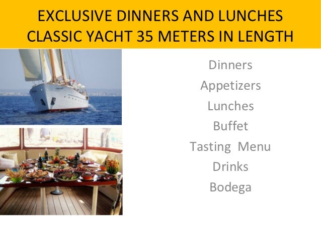 EXCLUSIVE DINNERS AND LUNCHESCLASSIC YACHT 35 METERS IN LENGTH                       Dinners                      Appetize...