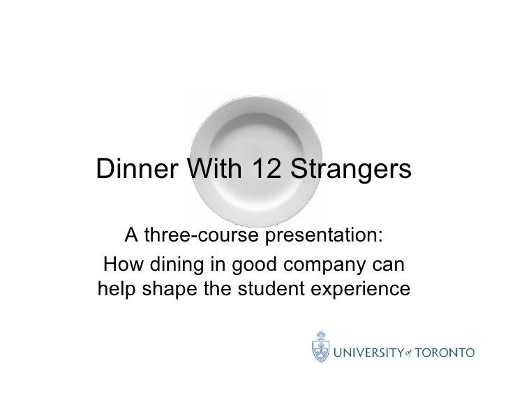 Dinner With 12 Strangers     A three-course presentation: How dining in good company can help shape the student experience