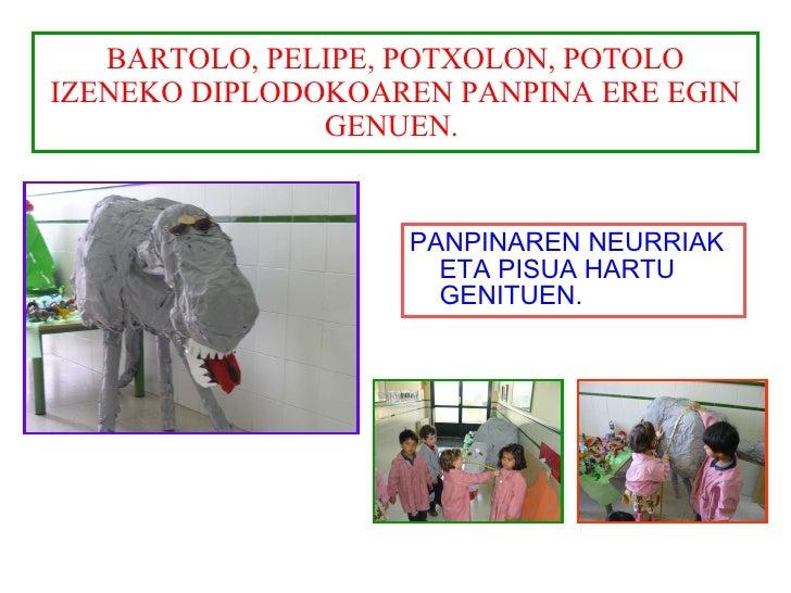 BARTOLO, PELIPE, POTXOLON, POTOLO IZENEKO DIPLODOKOAREN PANPINA ERE EGIN GENUEN.  <ul><li>PANPINAREN NEURRIAK ETA PISUA HA...