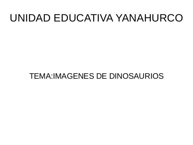 UNIDAD EDUCATIVA YANAHURCO TEMA:IMAGENES DE DINOSAURIOS