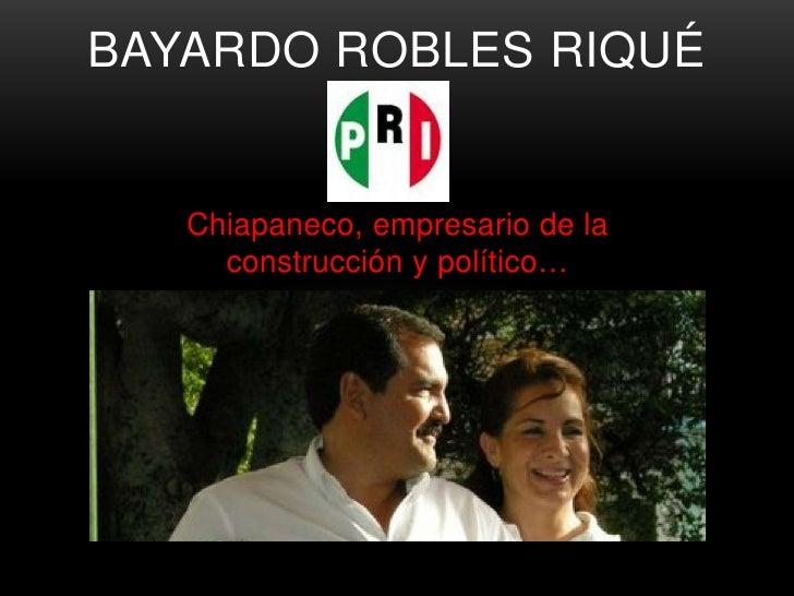 BAYARDO ROBLES RIQUÉ   Chiapaneco, empresario de la     construcción y político…