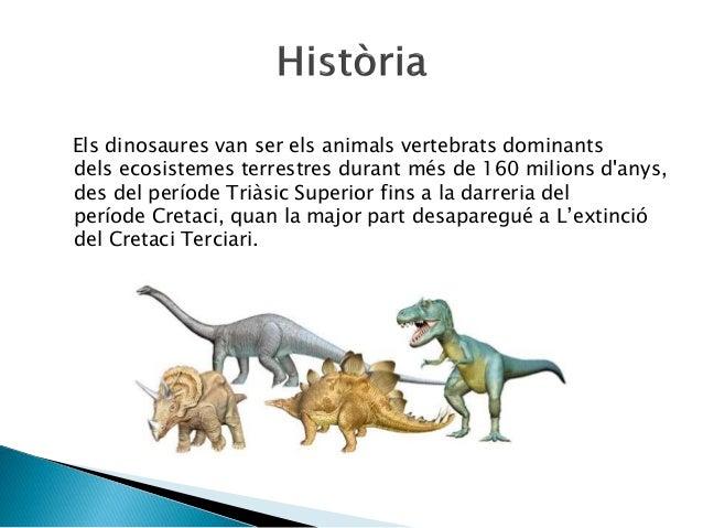 Els dinosaures van ser els animals vertebrats dominants dels ecosistemes terrestres durant més de 160 milions d'anys, des ...