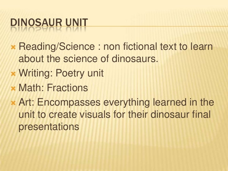 DINOSAUR UNIT Reading/Science : non fictional text to learn  about the science of dinosaurs. Writing: Poetry unit Math:...