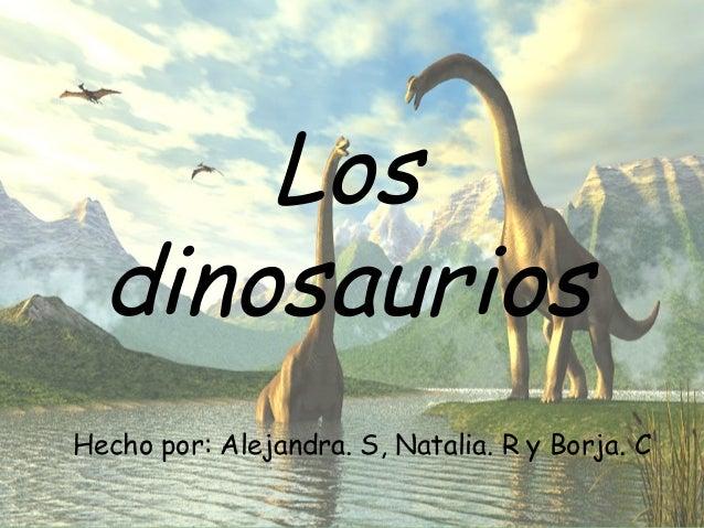 LOS DINOSAURIOS Hecho por: Alejandra S, Natalia. R y Borja. C Los dinosaurios Hecho por: Alejandra. S, Natalia. R y Borja....