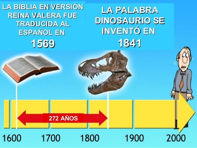 Dinosaurios Biblia Aunque los traductores de la biblia en español han escogido omitir el término dinosaurio en las traducciones que se realizaron después de 1842, esa exclusión no significa que los escritores de la biblia se abstuvieron de mencionar a los dinosaurios o a las criaturas semejantes a los dinosaurios. dinosaurios biblia
