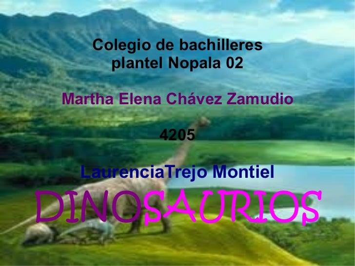 Colegio de bachilleres plantel Nopala 02 Martha Elena Chávez Zamudio 4205 LaurenciaTrejo Montiel DINO SAURIOS