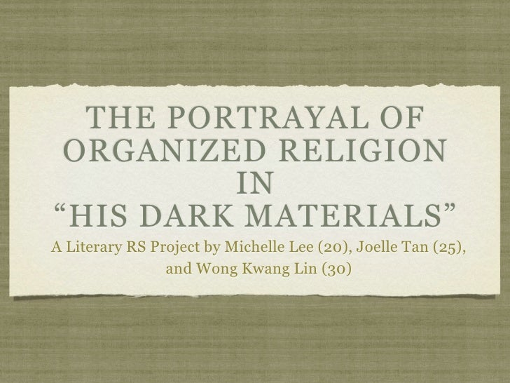 "THE PORTRAYAL OF  ORGANIZED RELIGION          IN ""HIS DARK MATERIALS"" A Literary RS Project by Michelle Lee (20), Joelle T..."