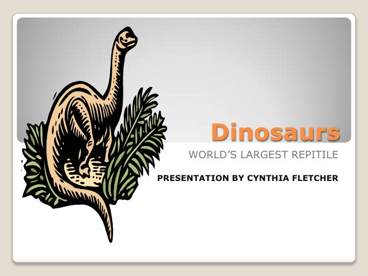 Dinosaurs<br />WORLD'S LARGEST REPITILE<br />PRESENTATION BY CYNTHIA FLETCHER<br />