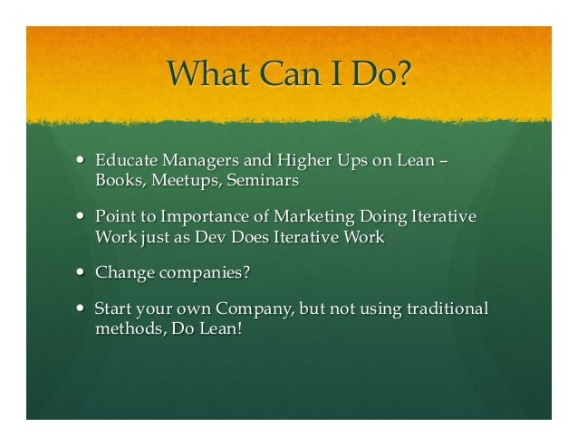 What Can I Do?— Educate Managers and Higher Ups on Lean –Books, Meetups, Seminars— Point to Importance of Marketing Do...