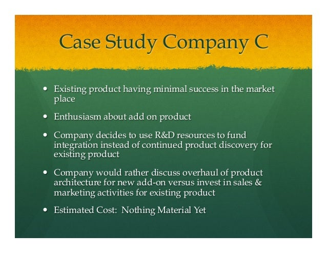 Case Study Company C— Existing product having minimal success in the marketplace— Enthusiasm about add on product— C...