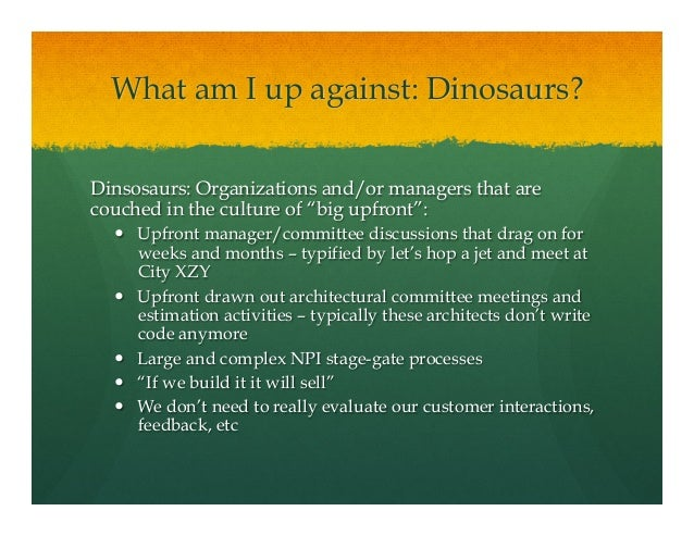 """What am I up against: Dinosaurs?Dinsosaurs: Organizations and/or managers that arecouched in the culture of """"big upfront"""":..."""