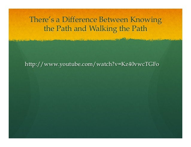 There's a Difference Between Knowingthe Path and Walking the Pathhttp://www.youtube.com/watch?v=Kz40vwcTGFo