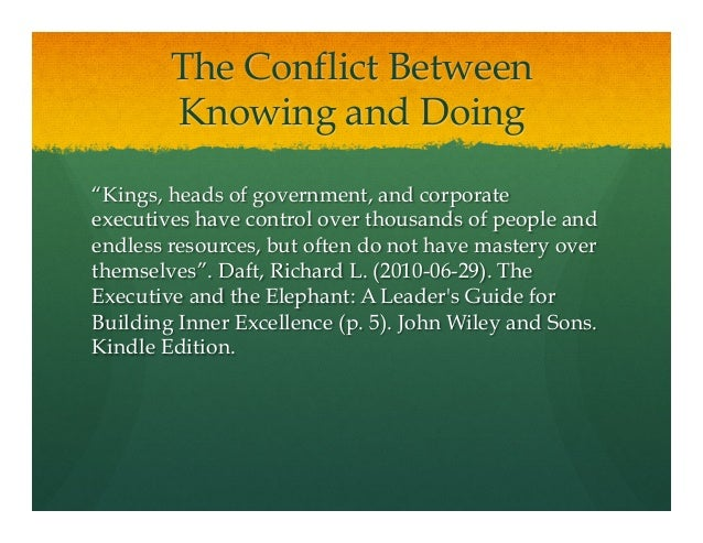 """The Conflict BetweenKnowing and Doing""""Kings, heads of government, and corporateexecutives have control over thousands of p..."""