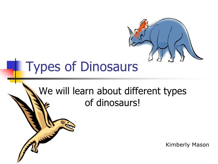 Types of Dinosaurs<br />We will learn about different types of dinosaurs!<br />Kimberly Mason<br />