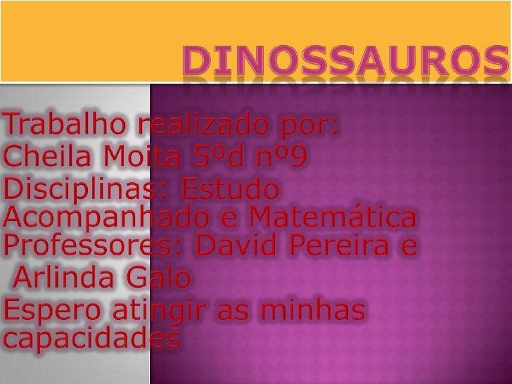 Dinossauros<br />Trabalho realizado por:<br />Cheila Moita 5ºd nº9<br />Disciplinas: Estudo         Acompanhado e Matemáti...