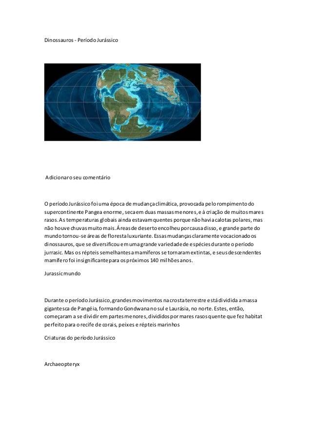 Dinossauros - PeríodoJurássico Adicionaroseucomentário O períodoJurássicofoi umaépoca de mudançaclimática,provocadapelorom...
